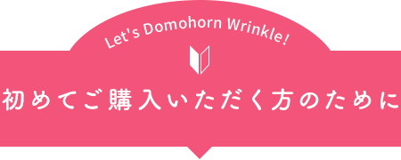 Let's Domohorn Wrinkle! 初めてご購入いただく方のために